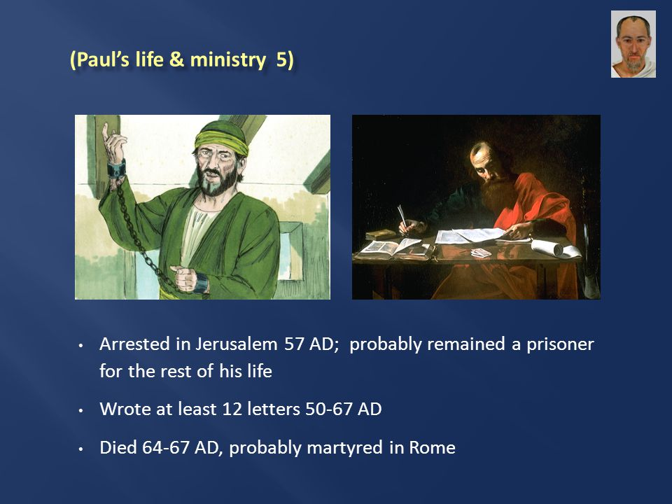 Arrested in Jerusalem 57 AD; probably remained a prisoner for the rest of his life Wrote at least 12 letters 50-67 AD Died 64-67 AD, probably martyred in Rome (Paul's life & ministry 5)