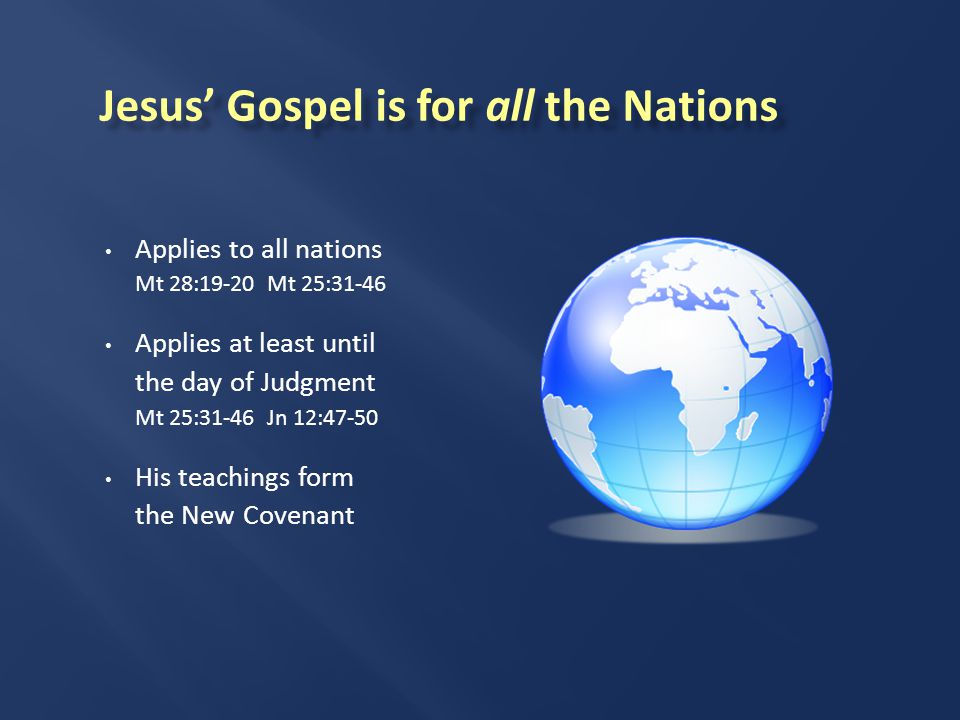 Applies to all nations Mt 28:19-20 Mt 25:31-46 Applies at least until the day of Judgment Mt 25:31-46 Jn 12:47-50 His teachings form the New Covenant Jesus' Gospel is for all the Nations