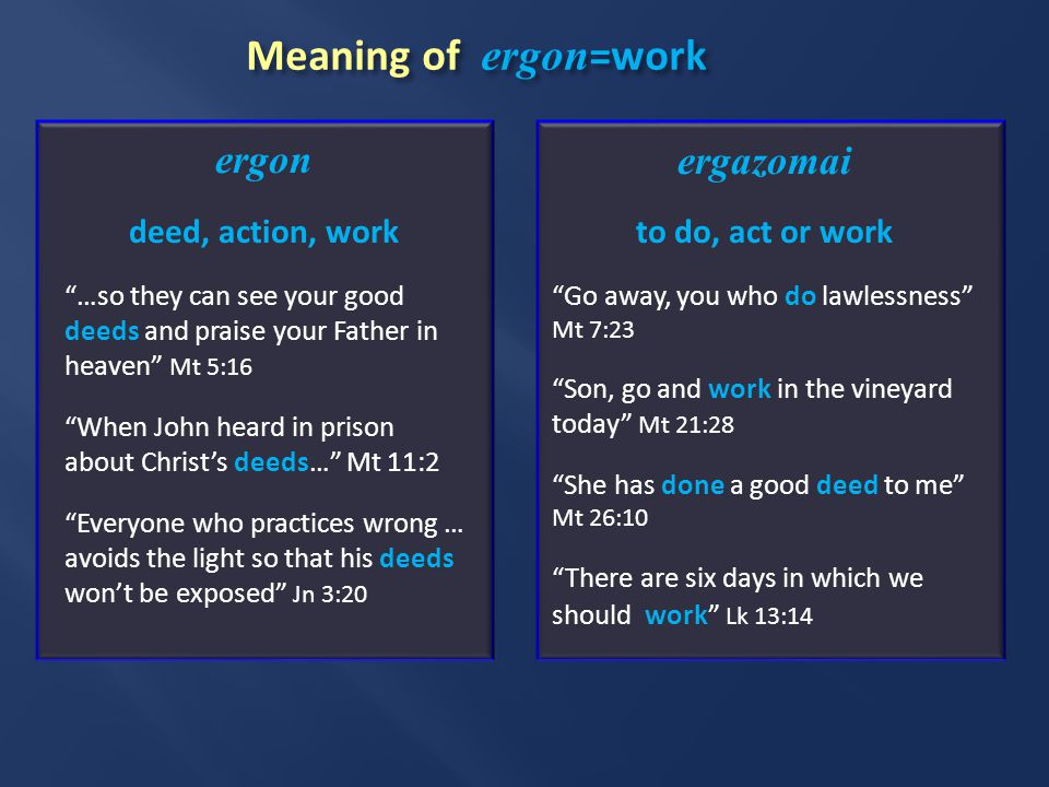 Meaning of ergon =work ergon deed, action, work …so they can see your good deeds and praise your Father in heaven Mt 5:16 When John heard in prison about Christ's deeds… Mt 11:2 Everyone who practices wrong … avoids the light so that his deeds won't be exposed Jn 3:20 ergazomai to do, act or work Go away, you who do lawlessness Mt 7:23 Son, go and work in the vineyard today Mt 21:28 She has done a good deed to me Mt 26:10 There are six days in which we should work Lk 13:14