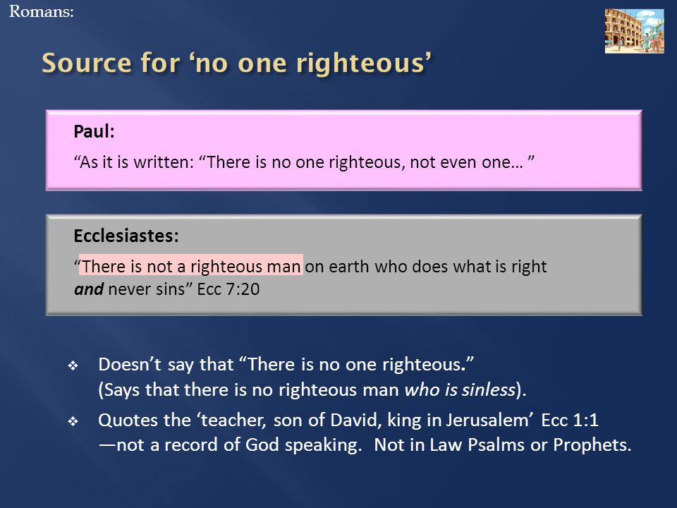 Paul: As it is written: There is no one righteous, not even one… Romans: Ecclesiastes: There is not a righteous man on earth who does what is right and never sins Ecc 7:20  Doesn't say that There is no one righteous. (Says that there is no righteous man who is sinless).