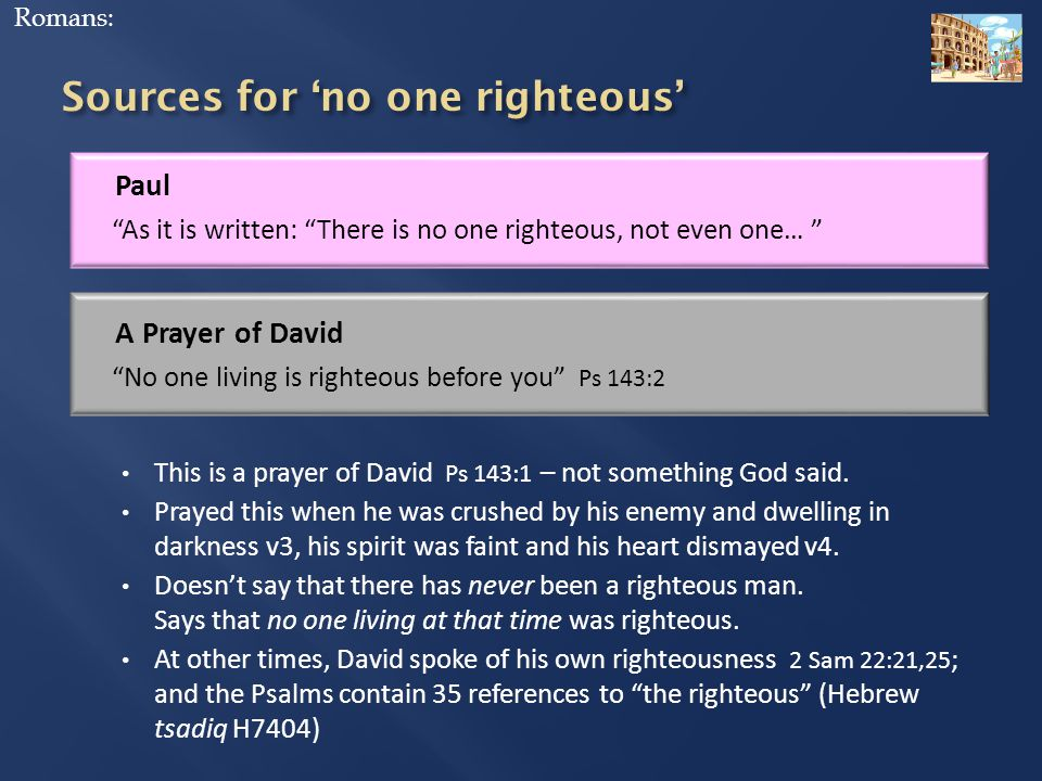 Paul As it is written: There is no one righteous, not even one… Romans: A Prayer of David No one living is righteous before you Ps 143:2 This is a prayer of David Ps 143:1 – not something God said.