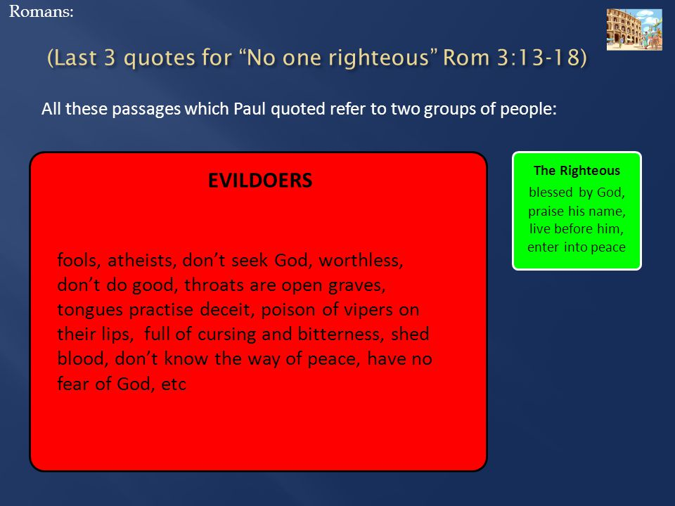 EVILDOERS fools, atheists, don't seek God, worthless, don't do good, throats are open graves, tongues practise deceit, poison of vipers on their lips, full of cursing and bitterness, shed blood, don't know the way of peace, have no fear of God, etc The Righteous blessed by God, praise his name, live before him, enter into peace All these passages which Paul quoted refer to two groups of people: