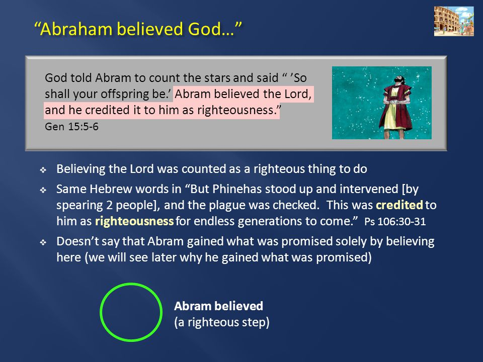 Abraham believed God… Abram believed (a righteous step)  Believing the Lord was counted as a righteous thing to do  Same Hebrew words in But Phinehas stood up and intervened [by spearing 2 people], and the plague was checked.