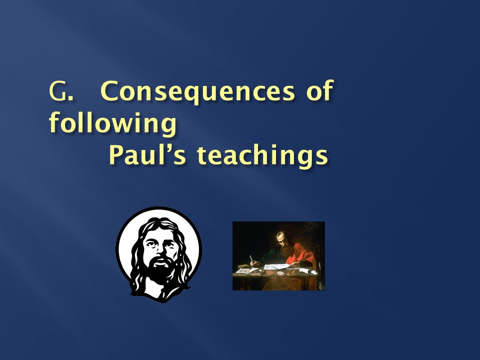 G. Consequences of following Paul's teachings