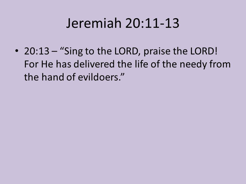 """Jeremiah 20:11-13 20:13 – """"Sing to the LORD, praise the LORD! For He has delivered the life of the needy from the hand of evildoers."""""""