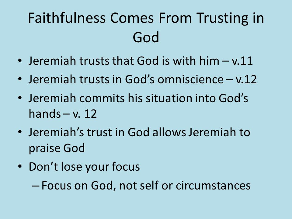 Faithfulness Comes From Trusting in God Jeremiah trusts that God is with him – v.11 Jeremiah trusts in God's omniscience – v.12 Jeremiah commits his s