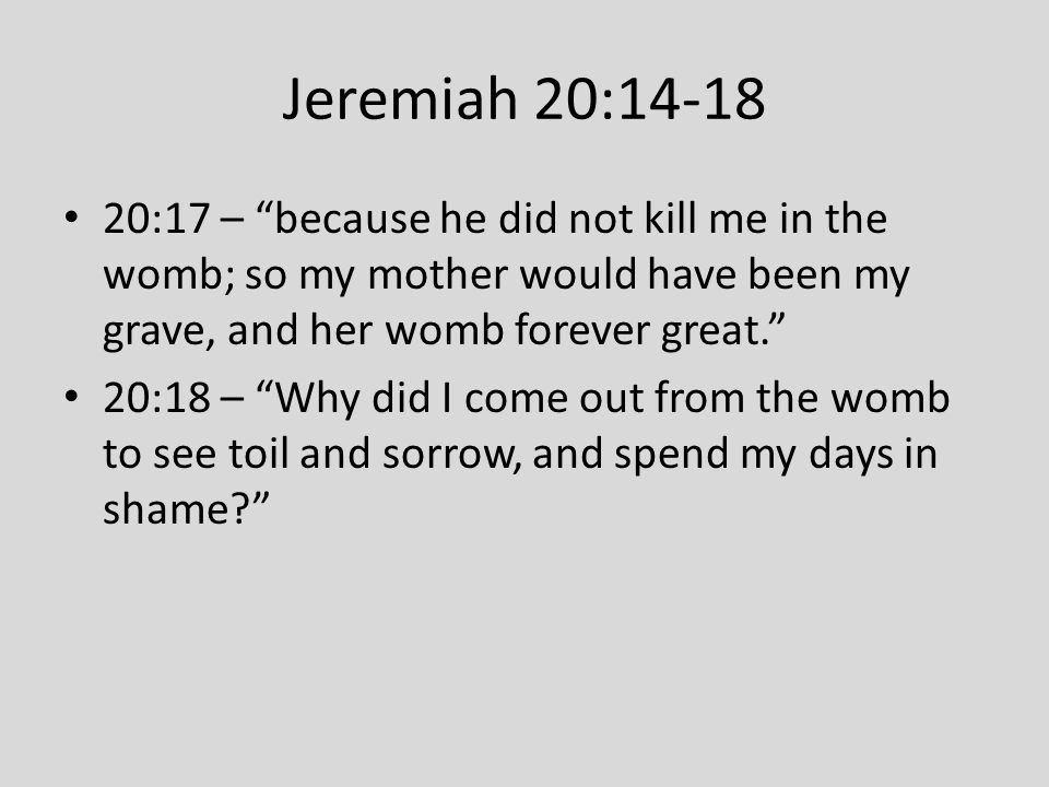 """Jeremiah 20:14-18 20:17 – """"because he did not kill me in the womb; so my mother would have been my grave, and her womb forever great."""" 20:18 – """"Why di"""