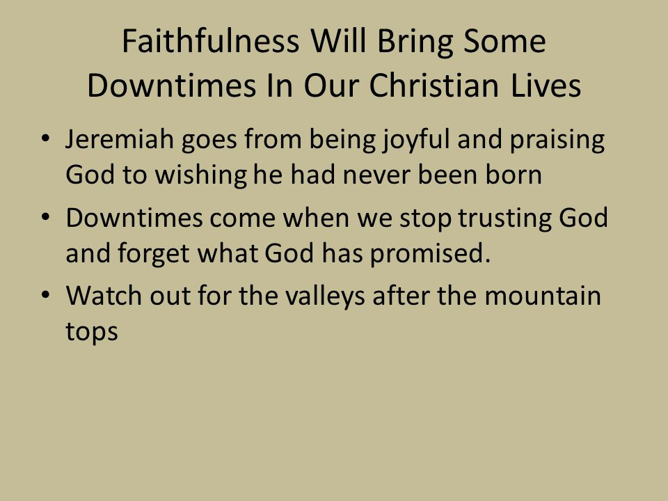 Faithfulness Will Bring Some Downtimes In Our Christian Lives Jeremiah goes from being joyful and praising God to wishing he had never been born Downt