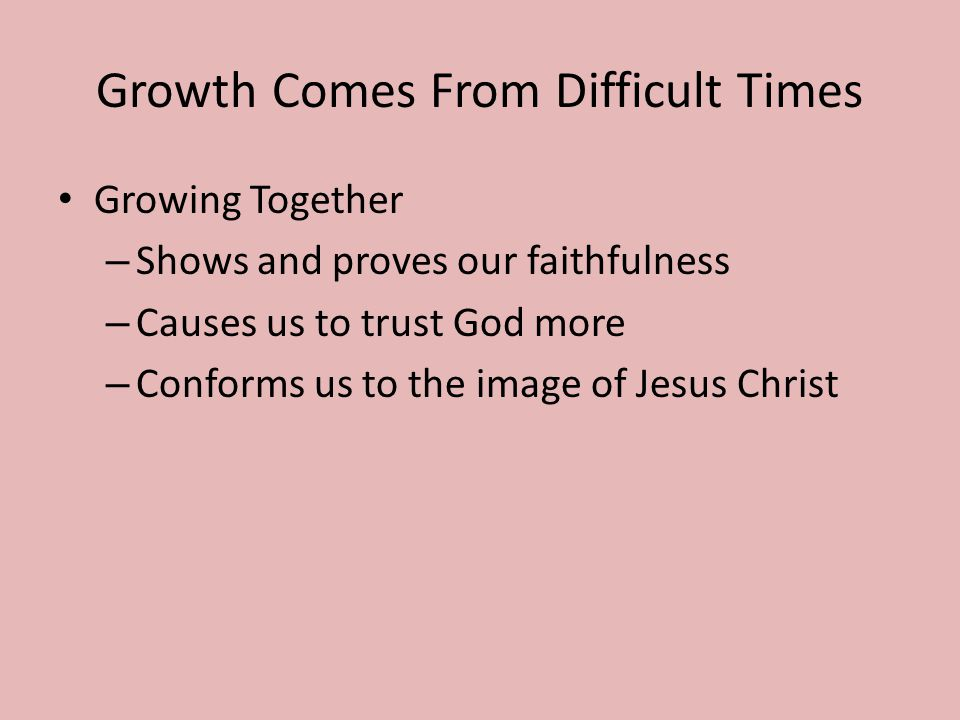 Growth Comes From Difficult Times Growing Together – Shows and proves our faithfulness – Causes us to trust God more – Conforms us to the image of Jes