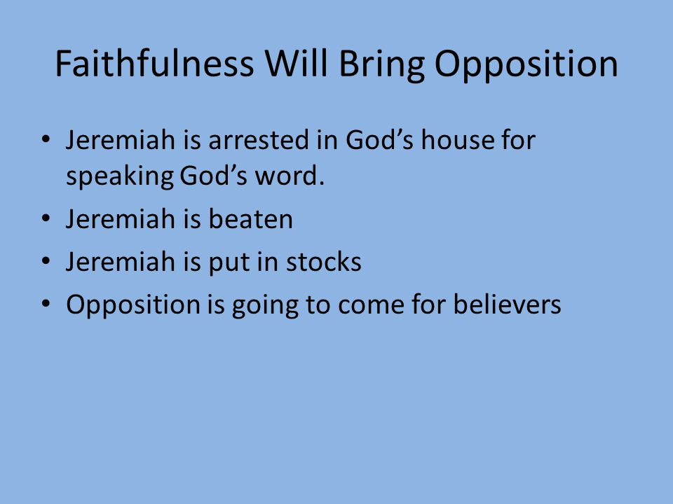 Faithfulness Will Bring Opposition Jeremiah is arrested in God's house for speaking God's word. Jeremiah is beaten Jeremiah is put in stocks Oppositio