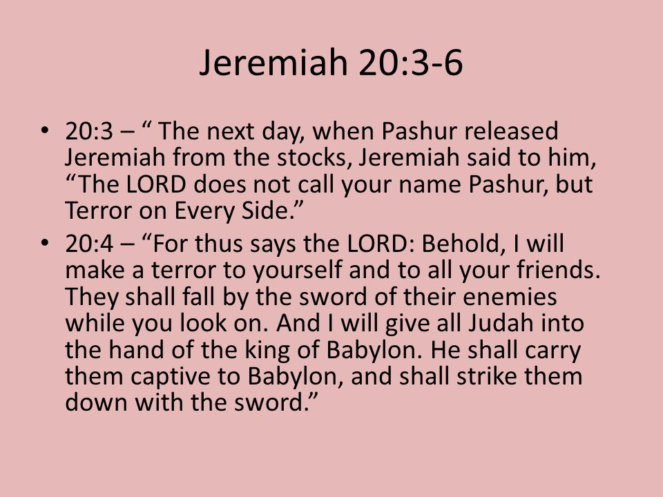 """Jeremiah 20:3-6 20:3 – """" The next day, when Pashur released Jeremiah from the stocks, Jeremiah said to him, """"The LORD does not call your name Pashur,"""