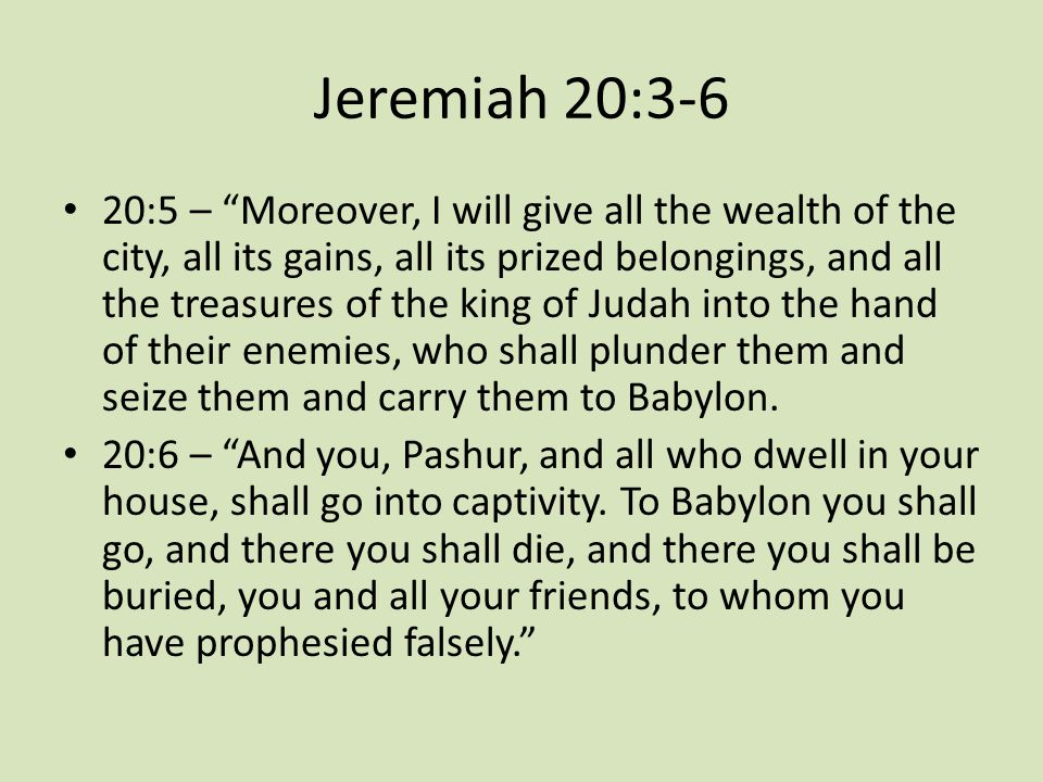"""Jeremiah 20:3-6 20:5 – """"Moreover, I will give all the wealth of the city, all its gains, all its prized belongings, and all the treasures of the king"""