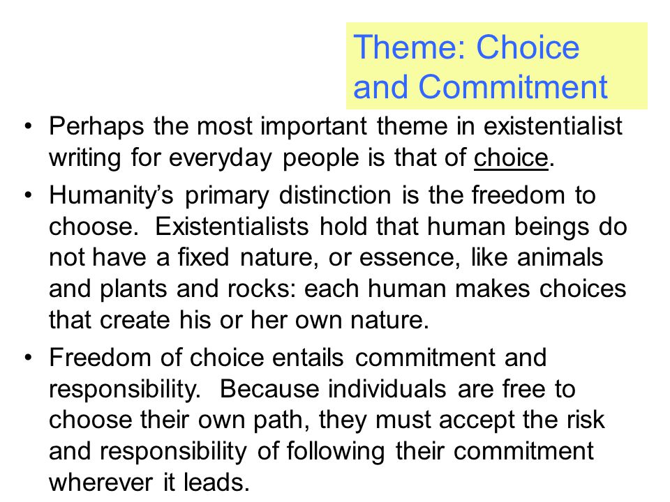 Theme: Choice and Commitment Perhaps the most important theme in existentialist writing for everyday people is that of choice.