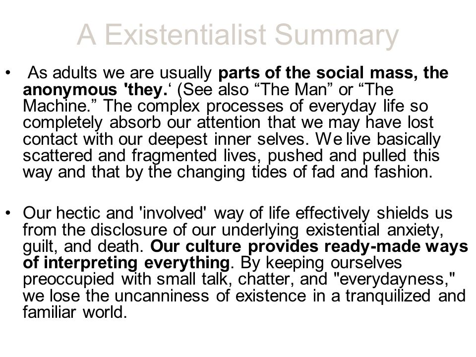 A Existentialist Summary As adults we are usually parts of the social mass, the anonymous they.' (See also The Man or The Machine. The complex processes of everyday life so completely absorb our attention that we may have lost contact with our deepest inner selves.
