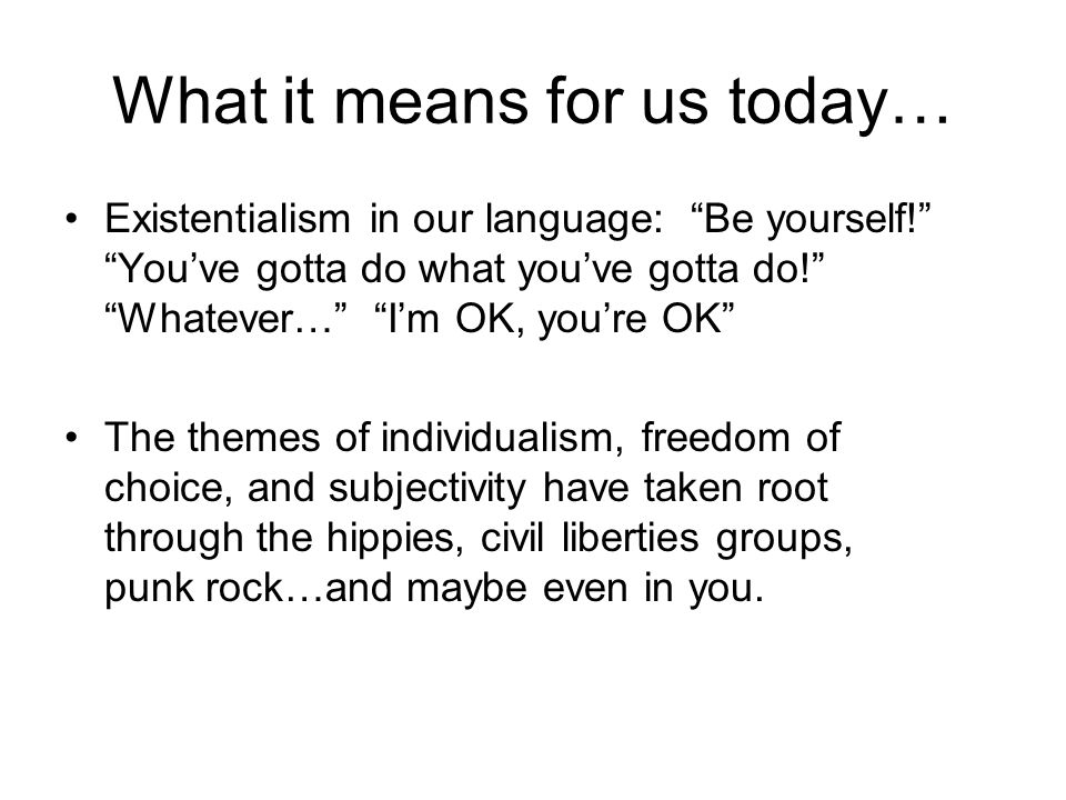 What it means for us today… Existentialism in our language: Be yourself! You've gotta do what you've gotta do! Whatever… I'm OK, you're OK The themes of individualism, freedom of choice, and subjectivity have taken root through the hippies, civil liberties groups, punk rock…and maybe even in you.