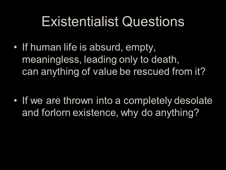 Existentialist Questions If human life is absurd, empty, meaningless, leading only to death, can anything of value be rescued from it.