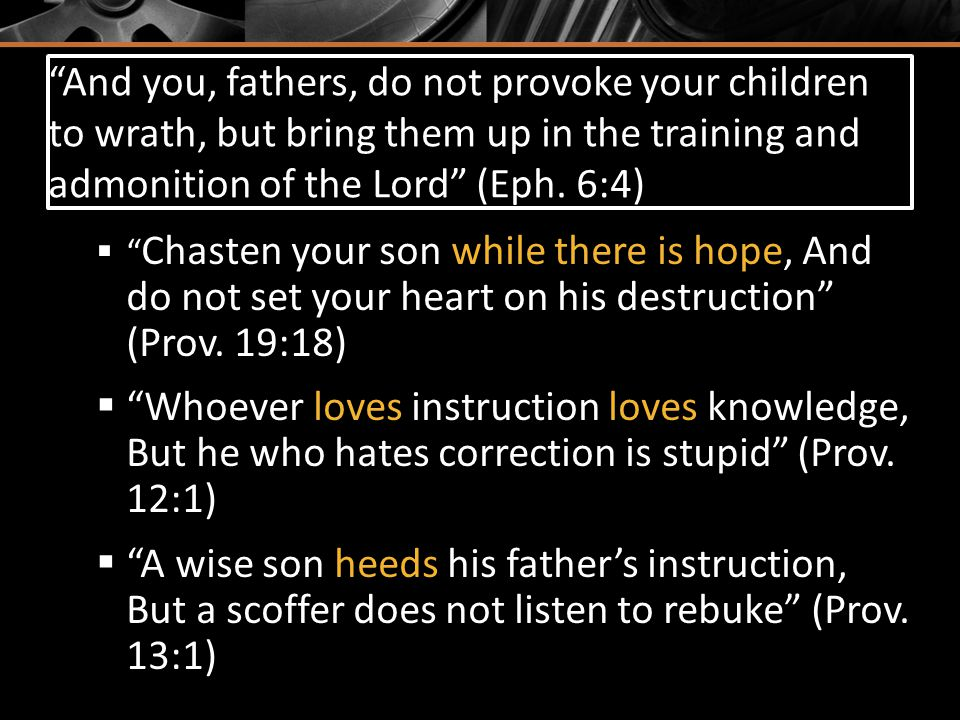 And you, fathers, do not provoke your children to wrath, but bring them up in the training and admonition of the Lord (Eph.