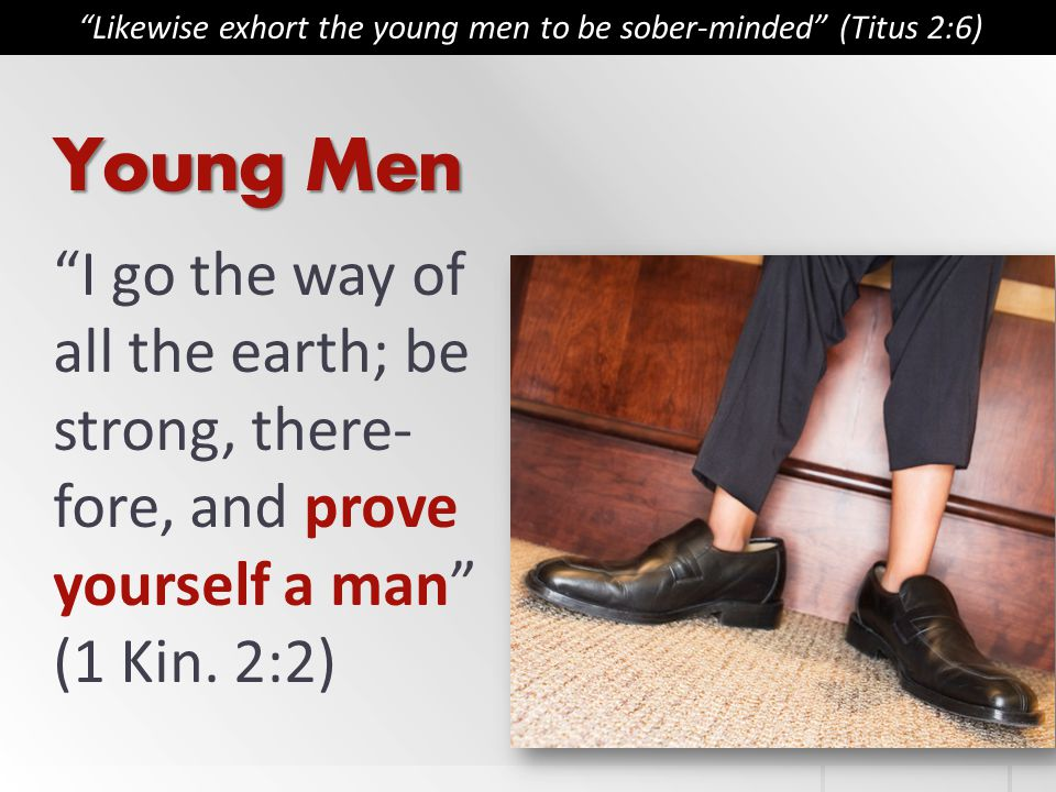 Young Men I go the way of all the earth; be strong, there- fore, and prove yourself a man (1 Kin.