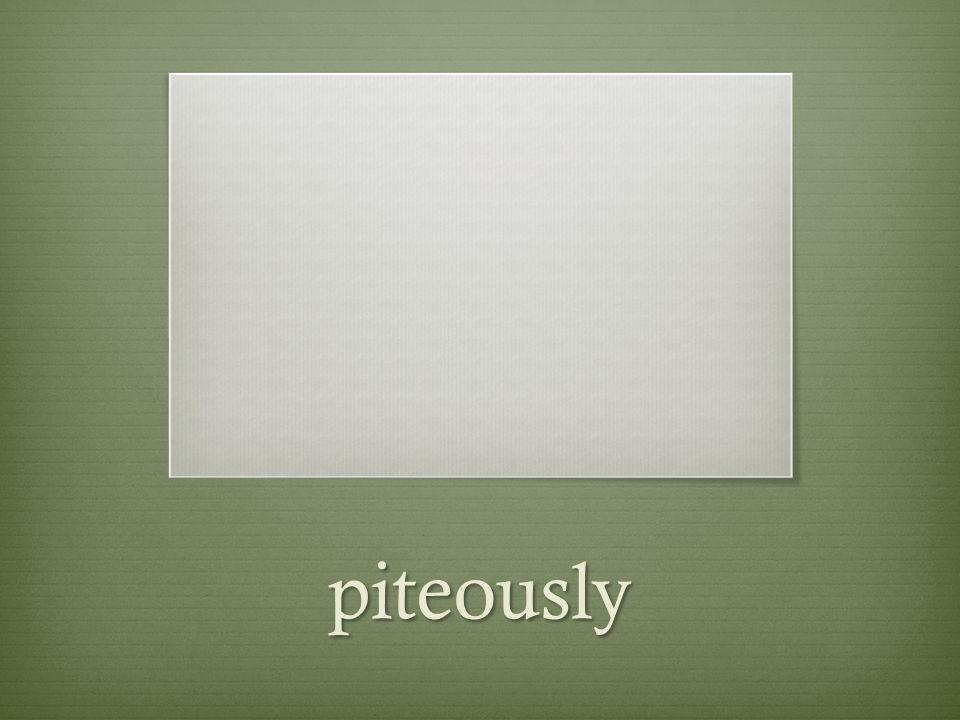 piteously