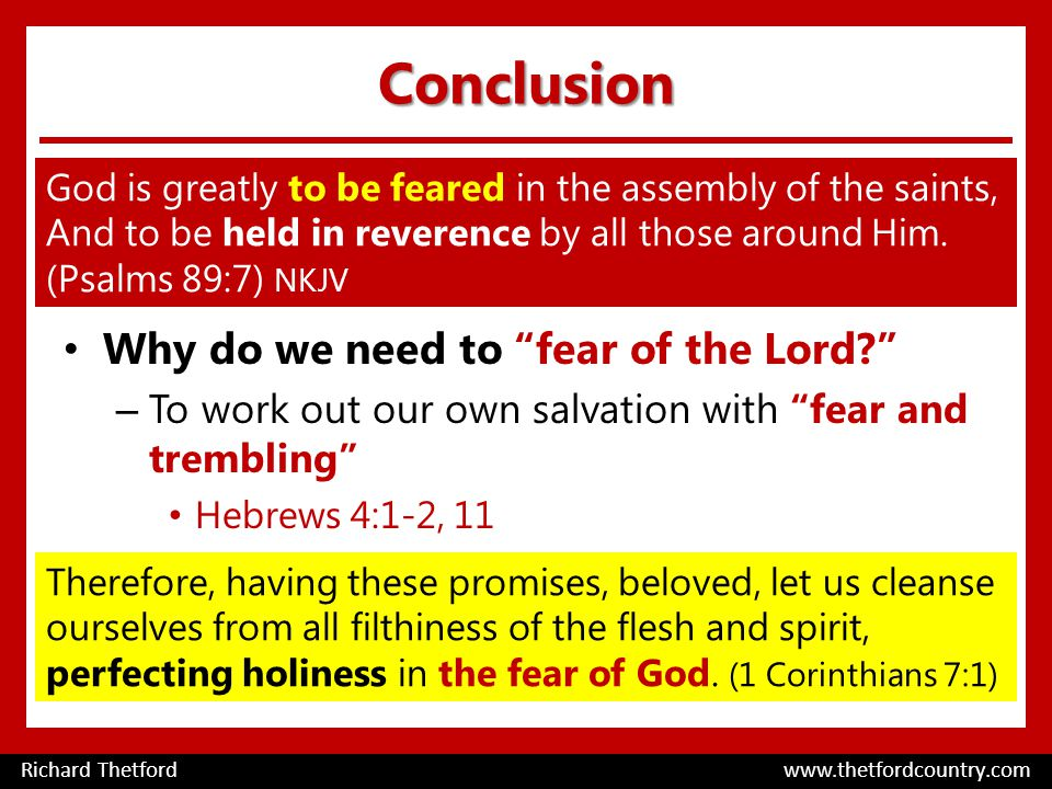Conclusion Why do we need to fear of the Lord – To work out our own salvation with fear and trembling Hebrews 4:1-2, 11 Richard Thetford www.thetfordcountry.com God is greatly to be feared in the assembly of the saints, And to be held in reverence by all those around Him.