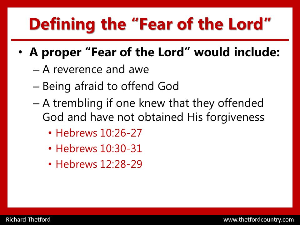 Defining the Fear of the Lord A proper Fear of the Lord would include: – A reverence and awe – Being afraid to offend God – A trembling if one knew that they offended God and have not obtained His forgiveness Hebrews 10:26-27 Hebrews 10:30-31 Hebrews 12:28-29 Richard Thetford www.thetfordcountry.com