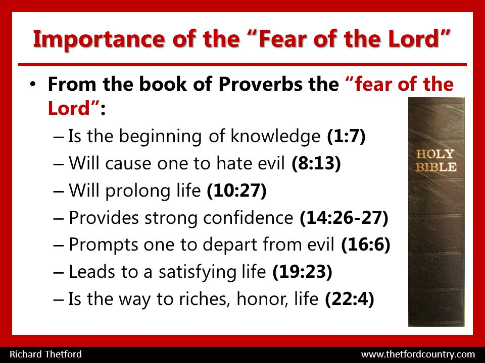 Importance of the Fear of the Lord From the book of Proverbs the fear of the Lord : – Is the beginning of knowledge (1:7) – Will cause one to hate evil (8:13) – Will prolong life (10:27) – Provides strong confidence (14:26-27) – Prompts one to depart from evil (16:6) – Leads to a satisfying life (19:23) – Is the way to riches, honor, life (22:4) Richard Thetford www.thetfordcountry.com