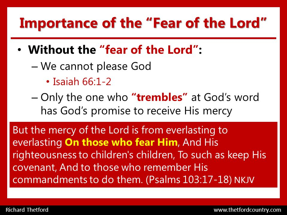 Importance of the Fear of the Lord Without the fear of the Lord : – We cannot please God Isaiah 66:1-2 – Only the one who trembles at God's word has God's promise to receive His mercy Richard Thetford www.thetfordcountry.com But the mercy of the Lord is from everlasting to everlasting On those who fear Him, And His righteousness to children s children, To such as keep His covenant, And to those who remember His commandments to do them.