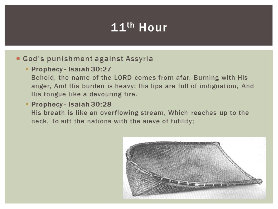  God's punishment against Assyria  Prophecy - Isaiah 30:27 Behold, the name of the LORD comes from afar, Burning with His anger, And His burden is heavy; His lips are full of indignation, And His tongue like a devouring fire.