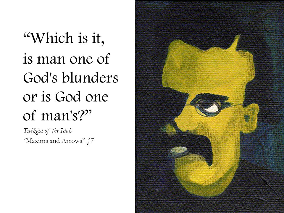 Which is it, is man one of God s blunders or is God one of man s? Twilight of the Idols Maxims and Arrows §7