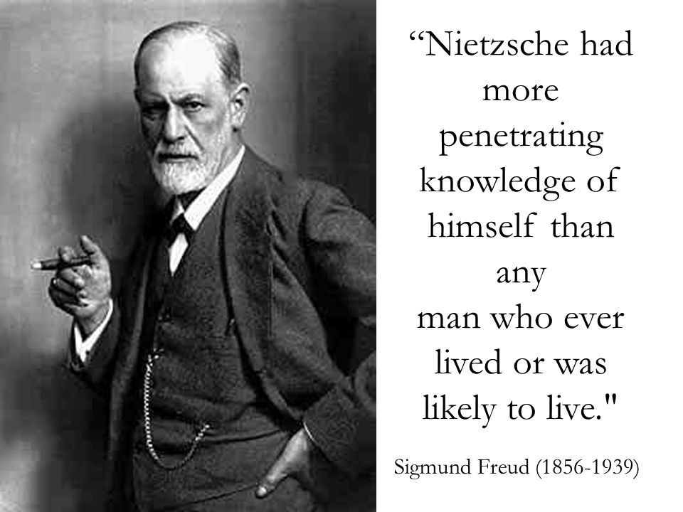 Nietzsche had more penetrating knowledge of himself than any man who ever lived or was likely to live. Sigmund Freud (1856-1939)