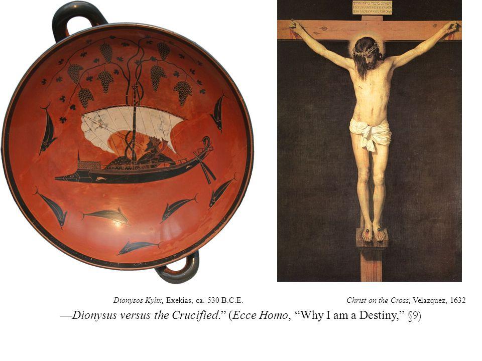 —Dionysus versus the Crucified. (Ecce Homo, Why I am a Destiny, §9) Christ on the Cross, Velazquez, 1632Dionysos Kylix, Exekias, ca.