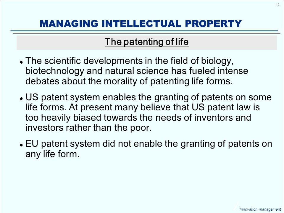 12 Innovation management MANAGING INTELLECTUAL PROPERTY The scientific developments in the field of biology, biotechnology and natural science has fueled intense debates about the morality of patenting life forms.