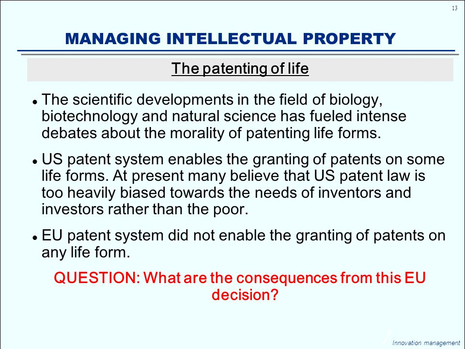 13 Innovation management MANAGING INTELLECTUAL PROPERTY The scientific developments in the field of biology, biotechnology and natural science has fueled intense debates about the morality of patenting life forms.