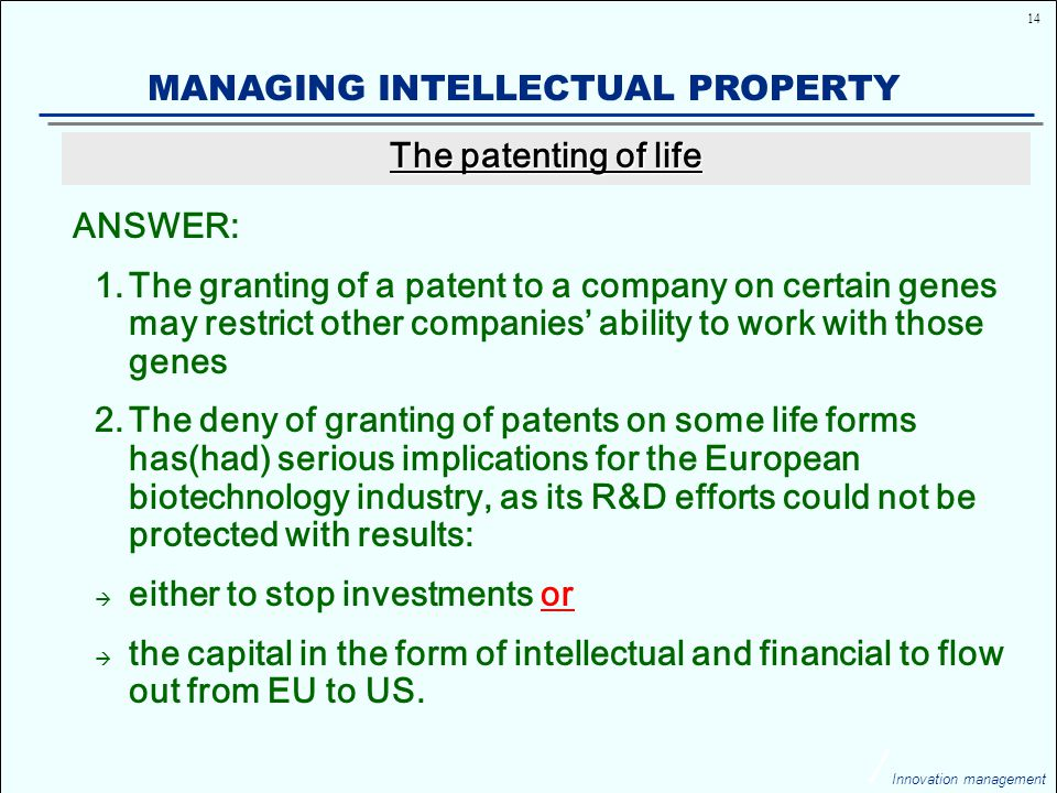 14 Innovation management MANAGING INTELLECTUAL PROPERTY ANSWER: 1.The granting of a patent to a company on certain genes may restrict other companies' ability to work with those genes 2.The deny of granting of patents on some life forms has(had) serious implications for the European biotechnology industry, as its R&D efforts could not be protected with results:  either to stop investments or  the capital in the form of intellectual and financial to flow out from EU to US.