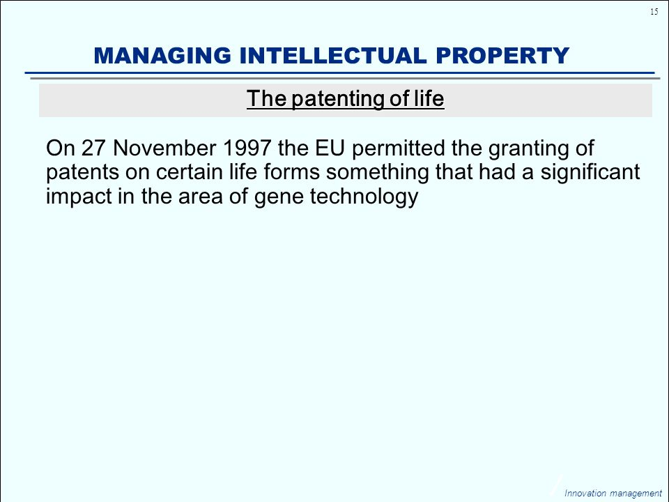 15 Innovation management MANAGING INTELLECTUAL PROPERTY On 27 November 1997 the EU permitted the granting of patents on certain life forms something that had a significant impact in the area of gene technology The patenting of life