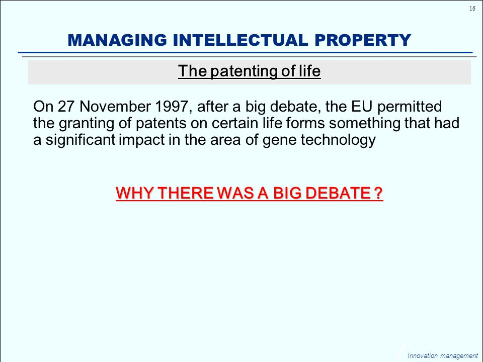 16 Innovation management MANAGING INTELLECTUAL PROPERTY On 27 November 1997, after a big debate, the EU permitted the granting of patents on certain life forms something that had a significant impact in the area of gene technology WHY THERE WAS A BIG DEBATE .