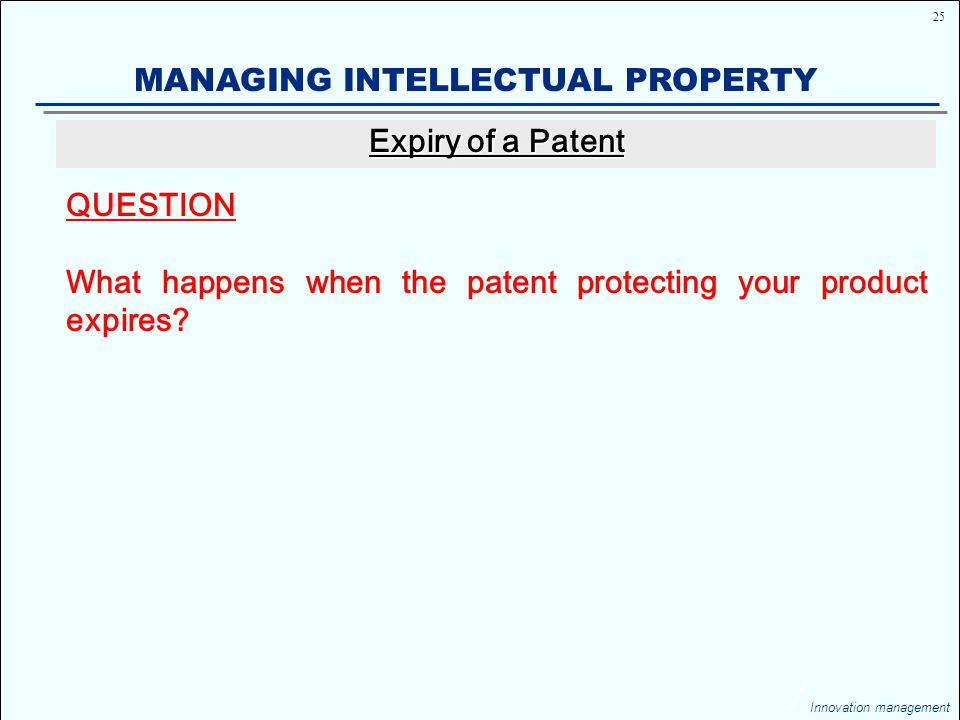 25 Innovation management MANAGING INTELLECTUAL PROPERTY QUESTION What happens when the patent protecting your product expires.
