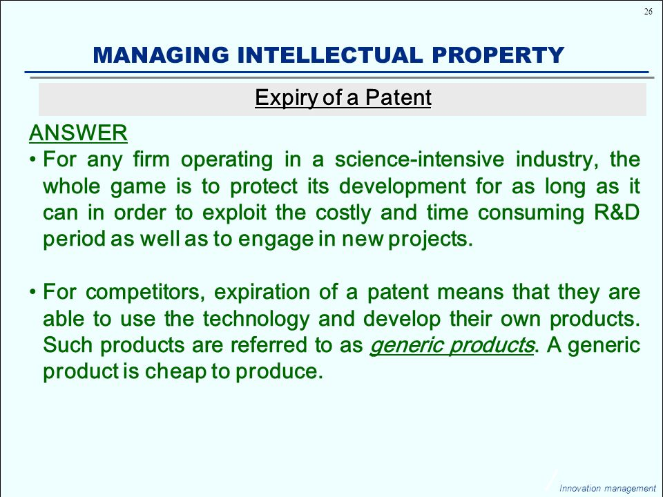 26 Innovation management MANAGING INTELLECTUAL PROPERTY ANSWER For any firm operating in a science-intensive industry, the whole game is to protect its development for as long as it can in order to exploit the costly and time consuming R&D period as well as to engage in new projects.