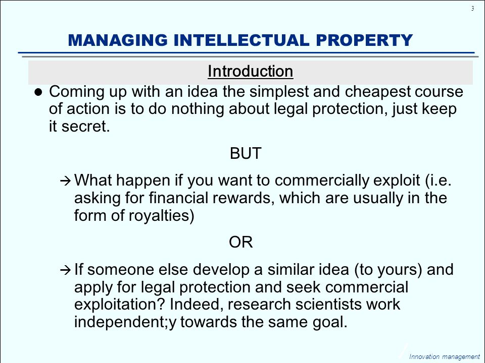 34 Innovation management MANAGING INTELLECTUAL PROPERTY Trade secrets are the confidential business information, activities, methods and processes which are not of common knowledge, but are not patented, copyrighted or trademarked.