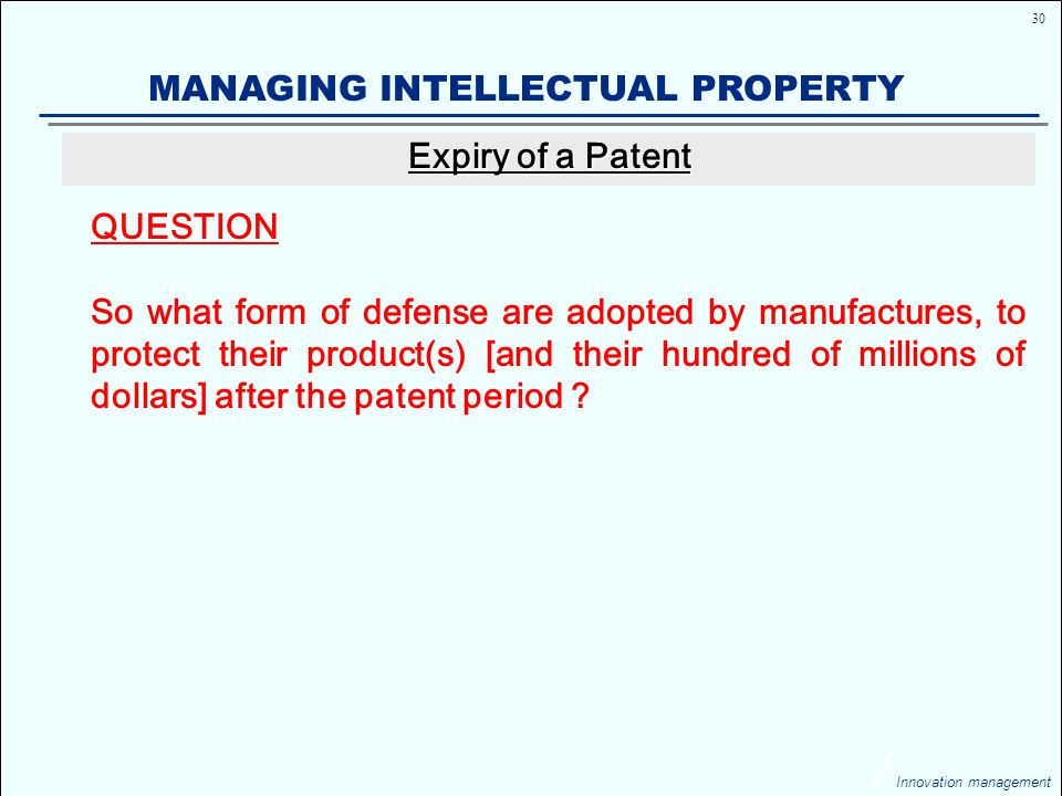 30 Innovation management MANAGING INTELLECTUAL PROPERTY QUESTION So what form of defense are adopted by manufactures, to protect their product(s) [and their hundred of millions of dollars] after the patent period .