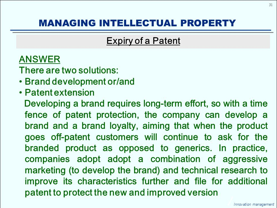 31 Innovation management MANAGING INTELLECTUAL PROPERTY ANSWER There are two solutions: Brand development or/and Patent extension Developing a brand requires long-term effort, so with a time fence of patent protection, the company can develop a brand and a brand loyalty, aiming that when the product goes off-patent customers will continue to ask for the branded product as opposed to generics.