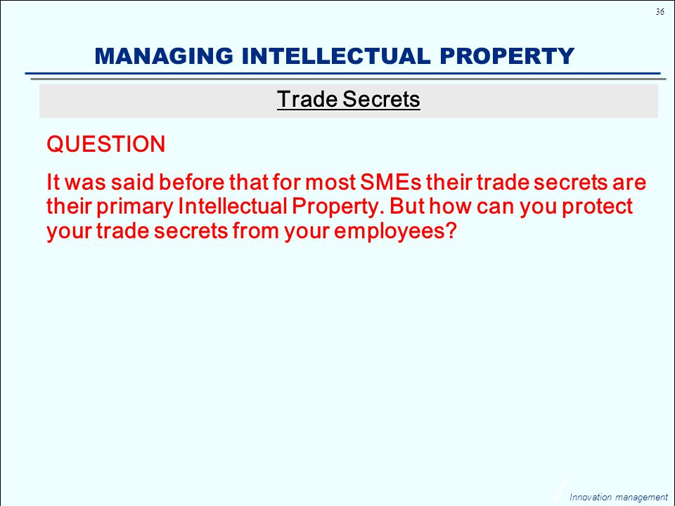 36 Innovation management MANAGING INTELLECTUAL PROPERTY QUESTION It was said before that for most SMEs their trade secrets are their primary Intellectual Property.