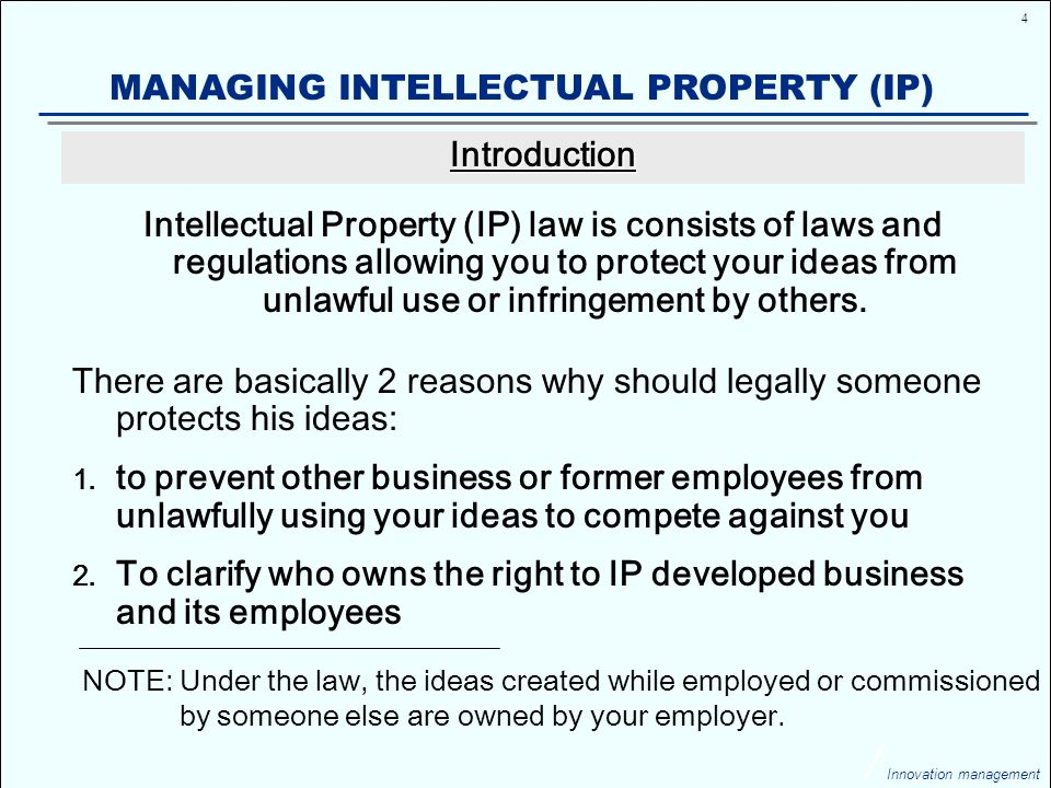 4 Innovation management MANAGING INTELLECTUAL PROPERTY (IP) Intellectual Property (IP) law is consists of laws and regulations allowing you to protect your ideas from unlawful use or infringement by others.