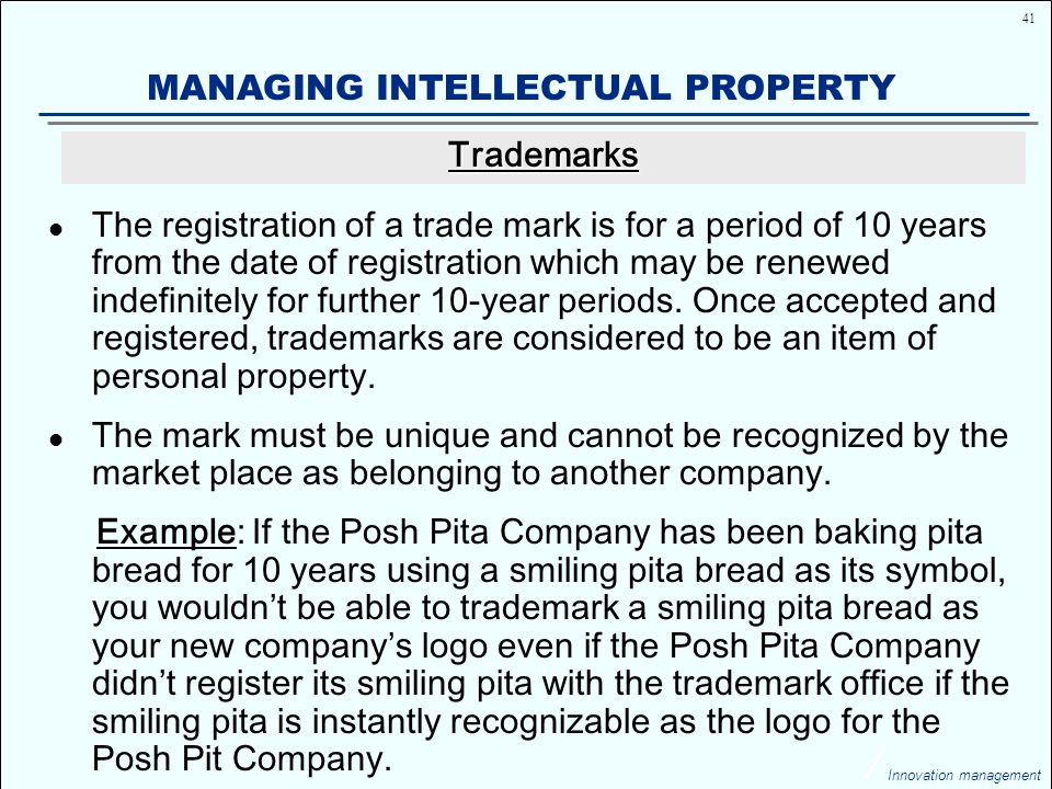 41 Innovation management MANAGING INTELLECTUAL PROPERTY The registration of a trade mark is for a period of 10 years from the date of registration which may be renewed indefinitely for further 10-year periods.