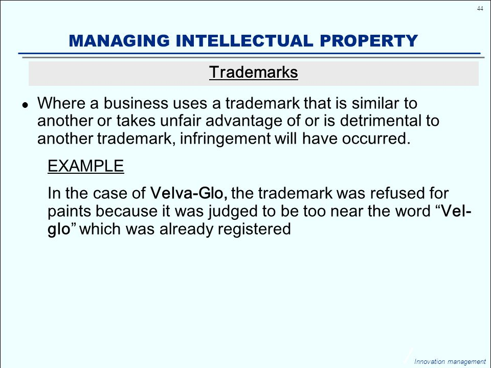 44 Innovation management MANAGING INTELLECTUAL PROPERTY Where a business uses a trademark that is similar to another or takes unfair advantage of or is detrimental to another trademark, infringement will have occurred.