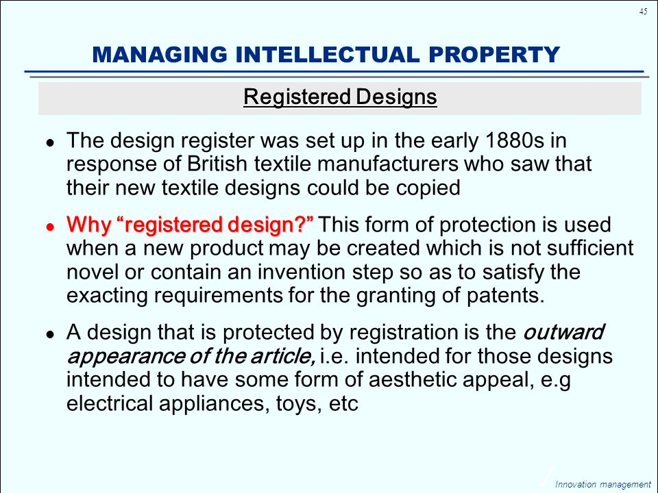 45 Innovation management MANAGING INTELLECTUAL PROPERTY The design register was set up in the early 1880s in response of British textile manufacturers who saw that their new textile designs could be copied Why registered design Why registered design This form of protection is used when a new product may be created which is not sufficient novel or contain an invention step so as to satisfy the exacting requirements for the granting of patents.
