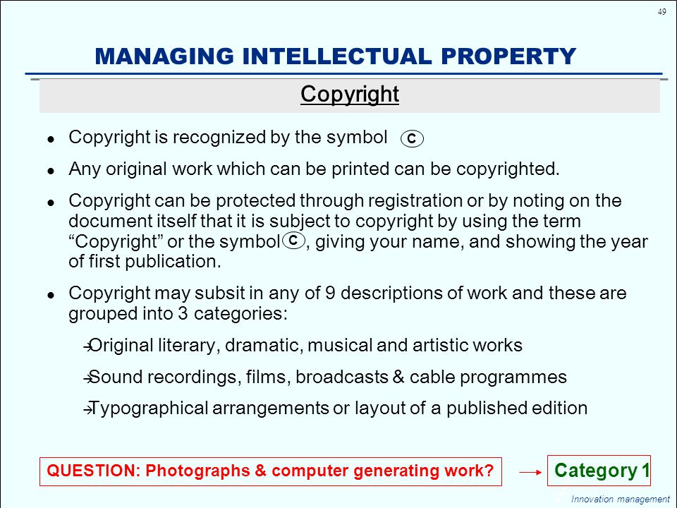 49 Innovation management MANAGING INTELLECTUAL PROPERTY Copyright is recognized by the symbol Any original work which can be printed can be copyrighted.