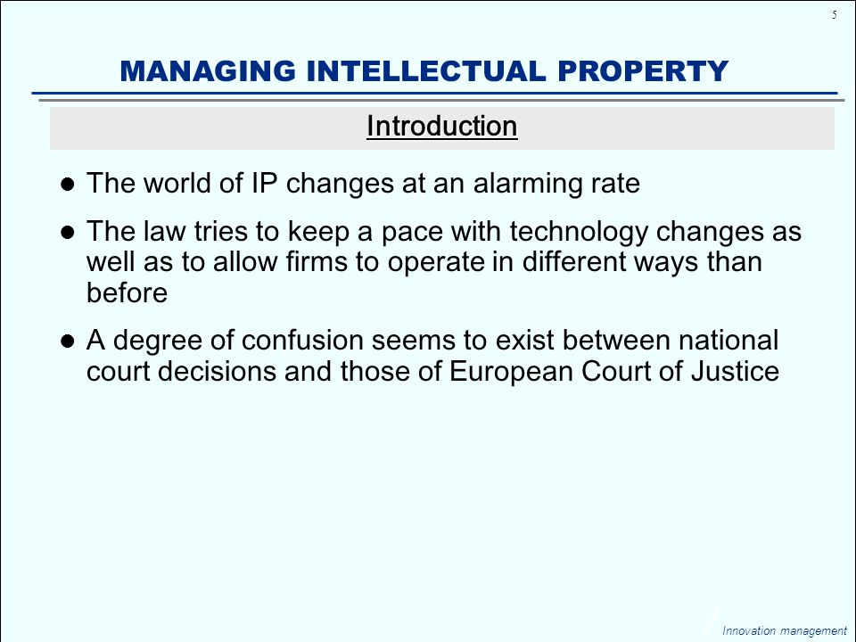 5 Innovation management MANAGING INTELLECTUAL PROPERTY The world of IP changes at an alarming rate The law tries to keep a pace with technology changes as well as to allow firms to operate in different ways than before A degree of confusion seems to exist between national court decisions and those of European Court of Justice Introduction