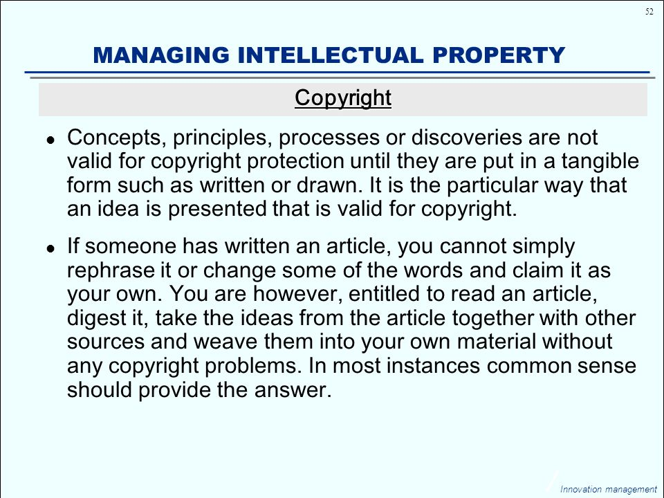 52 Innovation management MANAGING INTELLECTUAL PROPERTY Concepts, principles, processes or discoveries are not valid for copyright protection until they are put in a tangible form such as written or drawn.