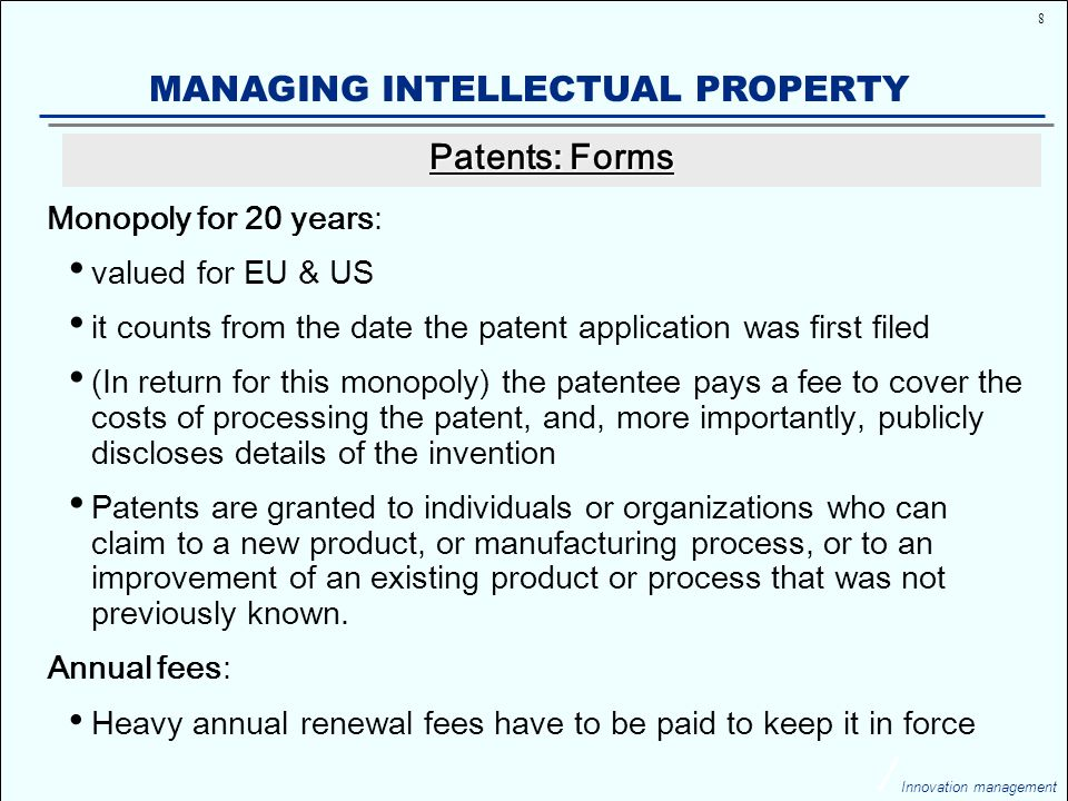 29 Innovation management MANAGING INTELLECTUAL PROPERTY Market share Time 100% 70% Patent in force Expiry of patent Generics enter the market 0% The company Takeda is expecting a drop in sales of 90% when its $4 bio anti-ulcer treatment drug Prevacid comes off patent in 2009 Expiry of a Patent